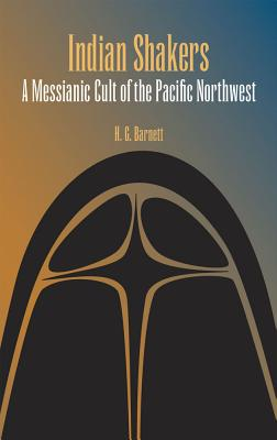 Indian Shakers: A Messianic Cult of the Pacific Northwest - Barnett, H G