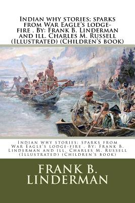 Indian Why Stories; Sparks from War Eagle's Lodge-Fire . by: Frank B. Linderman and Ill. Charles M. Russell (Illustrated) (Children's Book) - Linderman, Frank B, and Russell, Charles M
