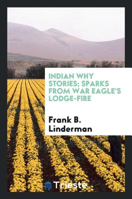Indian Why Stories; Sparks from War Eagle's Lodge-Fire - Linderman, Frank B