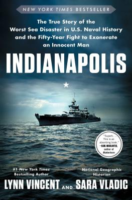 Indianapolis: The True Story of the Worst Sea Disaster in U.S. Naval History and the Fifty-Year Fight to Exonerate an Innocent Man - Vincent, Lynn, and Vladic, Sara