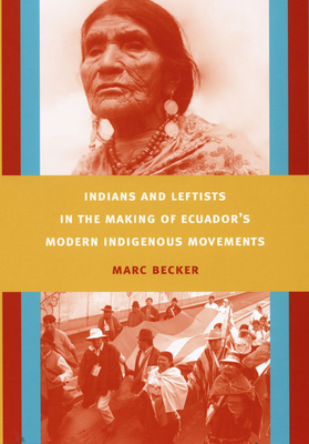 Indians and Leftists in the Making of Ecuador's Modern Indigenous Movements - Becker, Marc