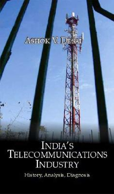 India's Telecommunications Industry: History, Analysis, Diagnosis - Desai, Ashok
