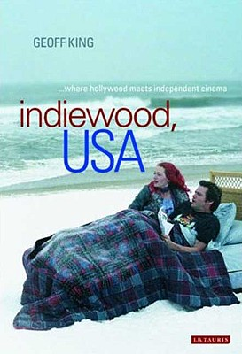 Indiewood, USA: Where Hollywood Meets Independent Cinema - King, Geoff, Professor