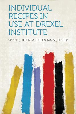 Individual Recipes in Use at Drexel Institute - 1852, Spring Helen M (Helen Mary) (Creator)