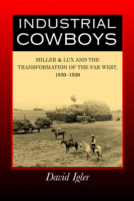 Industrial Cowboys: Miller & Lux and the Transformation of the Far West, 1850-1920 - Igler, David