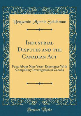 Industrial Disputes and the Canadian ACT: Facts about Nine Years' Experience with Compulsory Investigation in Canada (Classic Reprint) - Selekman, Benjamin Morris