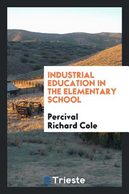 Industrial Education in the Elementary School - Cole, Percival Richard