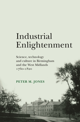 Industrial Enlightenment: Science, Technology and Culture in Birmingham and the West Midlands 1760-1820 - Jones, Peter M.