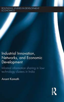 Industrial Innovation, Networks, and Economic Development: Informal Information Sharing in Low-Technology Clusters in India - Kamath, Anant