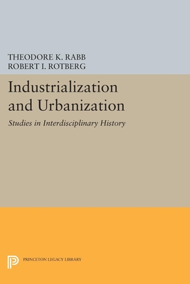 Industrialization and Urbanization: Studies in Interdisciplinary History - Rabb, Theodore K. (Editor), and Rotberg, Robert I. (Editor)
