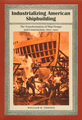 Industrializing American Shipbuilding: The Transformation of Ship Design and Construction, 1820-1920 - Thiesen, William H