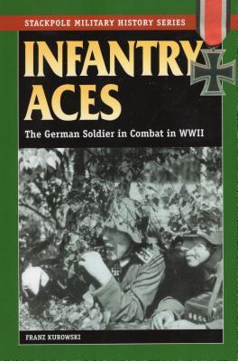 Infantry Aces: The German Soldier in Combat in World War II - Kurowski, Franz