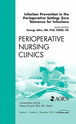 Infection Prevention in the Perioperative Setting: Zero Tolerance for Infections, an Issue of Perioperative Nursing Clinics - Allen, George
