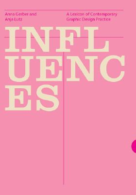 Influences: A Lexicon of Contemporary Graphic Design Practice - Lutz, Anja