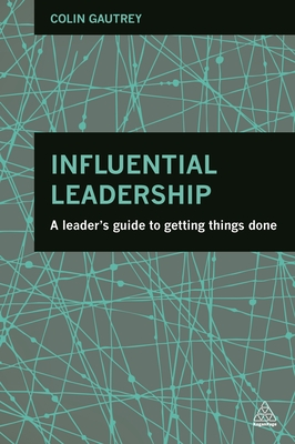 Influential Leadership: A Leader's Guide to Getting Things Done - Gautrey, Colin