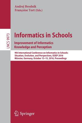 Informatics in Schools: Improvement of Informatics Knowledge and Perception: 9th International Conference on Informatics in Schools: Situation, Evolution, and Perspectives, Issep 2016, Munster, Germany, October 13-15, 2016, Proceedings - Brodnik, Andrej (Editor)