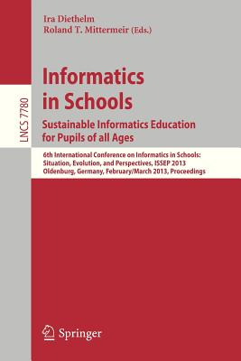 Informatics in Schools. Sustainable Informatics Education for Pupils of All Ages: 6th International Conference on Informatics in Schools: Situation, Evolution, and Perspectives, Issep 2013, Oldenburg, Germany, February 26 -- March 2, 2013, Proceedings - Diethelm, Ira (Editor)