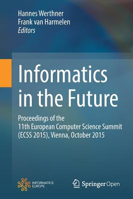 Informatics in the Future: Proceedings of the 11th European Computer Science Summit (Ecss 2015), Vienna, October 2015 - Werthner, Hannes (Editor), and Van Harmelen, Frank (Editor)