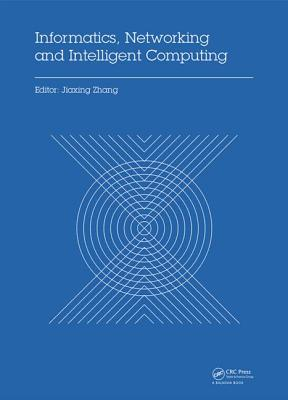 Informatics, Networking and Intelligent Computing: Proceedings of the 2014 International Conference on Informatics, Networking and Intelligent Computing (INIC 2014), 16-17 November 2014, Shenzhen, China - Zhang, Jiaxing (Editor)