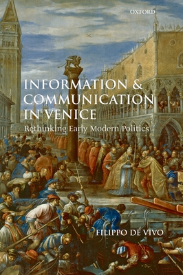 Information and Communication in Venice: Rethinking Early Modern Politics - De Vivo, Filippo