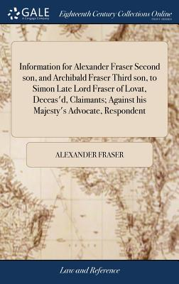 Information for Alexander Fraser Second Son, and Archibald Fraser Third Son, to Simon Late Lord Fraser of Lovat, Deceas'd, Claimants; Against His Majesty's Advocate, Respondent - Fraser, Alexander