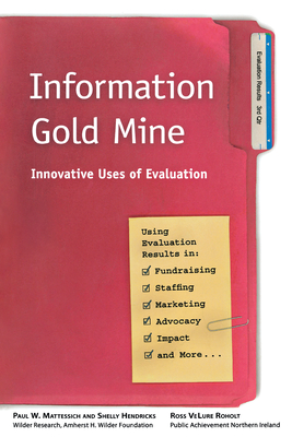 Information Gold Mine: Innovative Uses of Evaluation - Mattessich, Paul W, PhD, and Hendricks, Shelly, and Roholt, Ross Velure