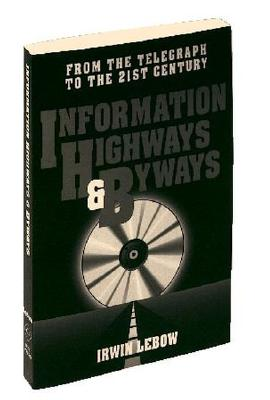 Information Highways and Byways: From the Telegraph to the 21st Century - LeBow, Irwin