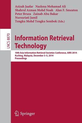 Information Retrieval Technology: 10th Asia Information Retrieval Societies Conference, Airs 2014, Kuching, Malaysia, December 3-5, 2014. Proceedings - Jaafar, Azizah (Editor)