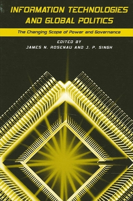Information Technologies and Global Politics - Rosenau, James N (Editor), and Singh, J P (Editor)