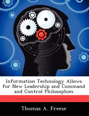 Information Technology Allows for New Leadership and Command and Control Philosophies - Freese, Thomas A
