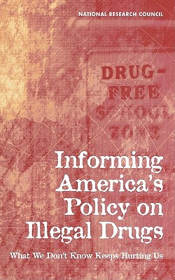 Informing America's Policy on Illegal Drugs: What We Don't Know Keeps Hurting Us - National Research Council, and Commission on Behavioral and Social Sciences and Education, and Committee on National Statistics