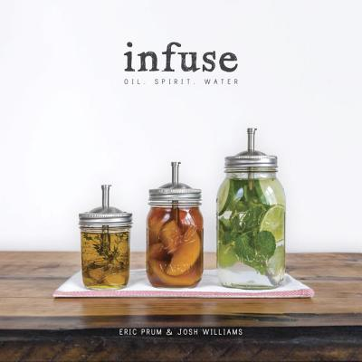Infuse: Oil, Spirit, Water: A Recipe Book - Prum, Eric, and Williams, Josh