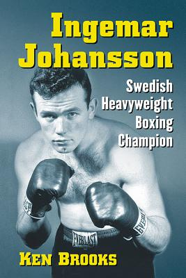 Ingemar Johansson: Swedish Heavyweight Boxing Champion - Brooks, Ken