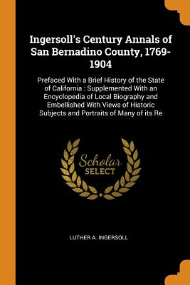 Ingersoll's Century Annals of San Bernadino County, 1769-1904: Prefaced with a Brief History of the State of California: Supplemented with an Encyclopedia of Local Biography and Embellished with Views of Historic Subjects and Portraits of Many of Its Re - Ingersoll, Luther a