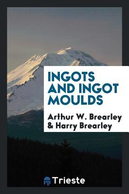 Ingots and Ingot Moulds - Brearley, Arthur W, and Brearley, Harry