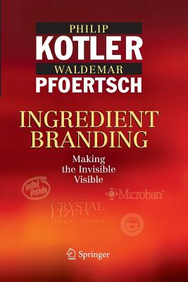 Ingredient Branding: Making the Invisible Visible - Kotler, Philip, and Pfoertsch, Waldemar