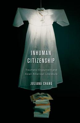 Inhuman Citizenship: Traumatic Enjoyment and Asian American Literature - Chang, Juliana