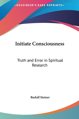 Initiate Consciousness: Truth and Error in Spiritual Research - Steiner, Rudolf