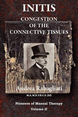 Initis - Congestion of the Connective Tissues: Pioneers in Manual Therapy Volume II - Rabagliati, Dr Andrea