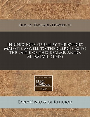 Iniunccions Geuen by the Kynges Maiestie Aswell to the Clergie as to the Laitie of This Realme. Anno. M.D.XLVII. (1547) - Edward VI King of England