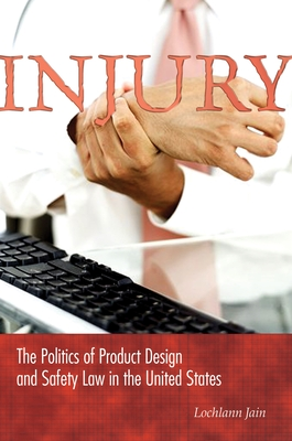 Injury: The Politics of Product Design and Safety Law in the United States - Jain, Sarah S Lochlann