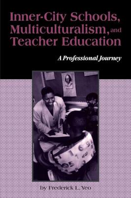Inner-City Schools, Multiculturalism, and Teacher Education: A Professional Journey - Yeo, Frederick L, and Kincheloe, Joe (Editor), and Steinberg, Shirley R (Editor)