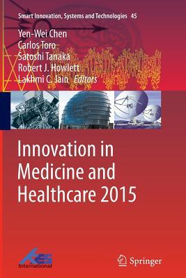 Innovation in Medicine and Healthcare 2015 - Chen, Yen-Wei (Editor), and Torro, Carlos (Editor), and Tanaka, Satoshi (Editor)