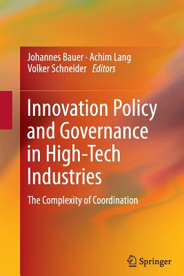Innovation Policy and Governance in High-Tech Industries: The Complexity of Coordination - Bauer, Johannes (Editor), and Lang, Achim (Editor), and Schneider, Volker (Editor)