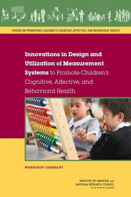 Innovations in Design and Utilization of Measurement Systems to Promote Children's Cognitive, Affective, and Behavioral Health: Workshop Summary - National Research Council, and Institute of Medicine, and Board on Children, Youth, and Families