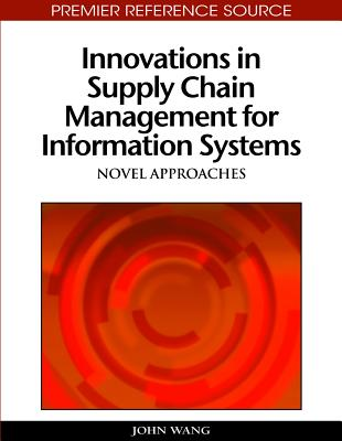Innovations in Supply Chain Management for Information Systems: Novel Approaches - Wang, John (Editor)