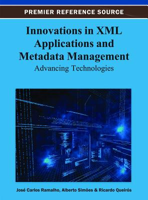 Innovations in XML Applications and Metadata Management: Advancing Technologies - Ramalho, Jose Carlos (Editor), and Simoes, Alberto (Editor), and Queiros, Ricardo (Editor)