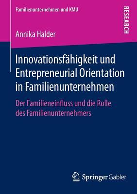 Innovationsfahigkeit Und Entrepreneurial Orientation in Familienunternehmen: Der Familieneinfluss Und Die Rolle Des Familienunternehmers - Halder, Annika