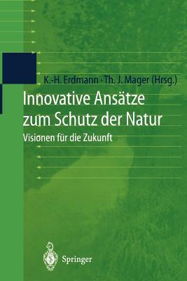 Innovative Ansatze Zum Schutz Der Natur: Visionen Fur Die Zukunft - Erdmann, Karl-Heinz (Editor), and Mager, Thomas J (Editor)