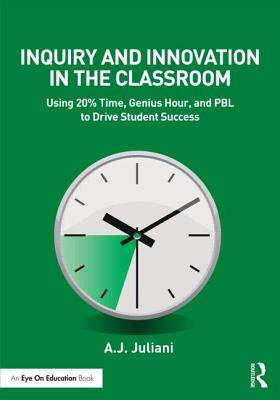 Inquiry and Innovation in the Classroom: Using 20% Time, Genius Hour, and Pbl to Drive Student Success - Juliani, A J